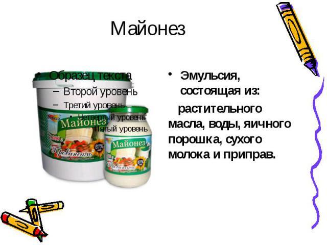 МайонезЭмульсия, состоящая из: растительного масла, воды, яичного порошка, сухого молока и приправ.
