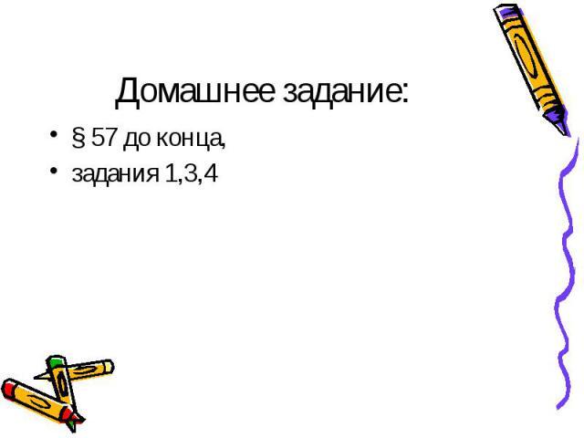 Домашнее задание:§ 57 до конца, задания 1,3,4