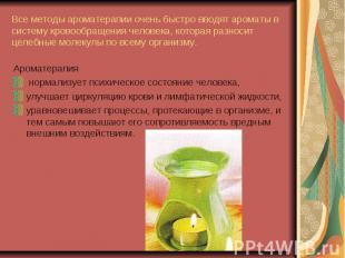 Все методы ароматерапии очень быстро вводят ароматы в систему кровообращения чел