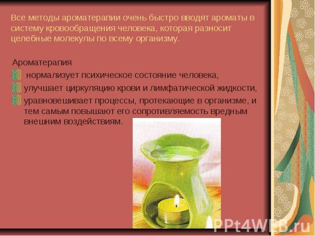 Все методы ароматерапии очень быстро вводят ароматы в систему кровообращения человека, которая разносит целебные молекулы по всему организму. Ароматерапия нормализует психическое состояние человека,улучшает циркуляцию крови и лимфатической жидкости,…