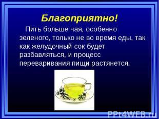 Благоприятно! Пить больше чая, особенно зеленого, только не во время еды, так ка