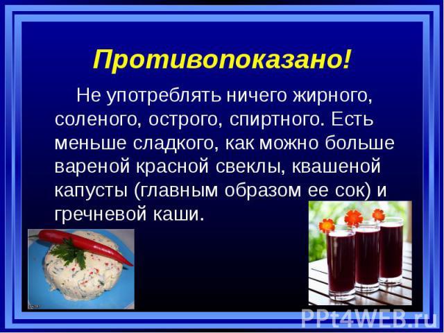 Противопоказано! Не употреблять ничего жирного, соленого, острого, спиртного. Есть меньше сладкого, как можно больше вареной красной свеклы, квашеной капусты (главным образом ее сок) и гречневой каши.