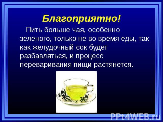 Благоприятно! Пить больше чая, особенно зеленого, только не во время еды, так как желудочный сок будет разбавляться, и процесс переваривания пищи растянется.