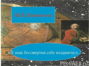 М.В.Ломоносов «Я знак бессмертия себе воздвигнул…»