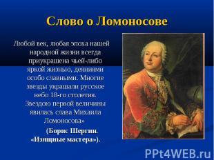 Слово о Ломоносове Любой век, любая эпоха нашей народной жизни всегда приукрашен