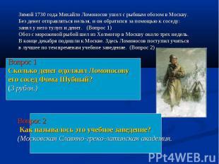 Зимой 1730 года Михайло Ломоносов ушел с рыбным обозом в Москву. Без денег отпра