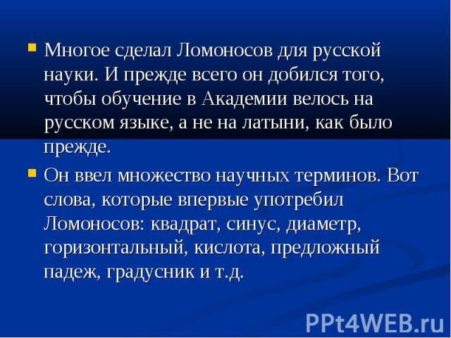 Многое сделал Ломоносов для русской науки. И прежде всего он добился того, чтобы обучение в Академии велось на русском языке, а не на латыни, как было прежде.Он ввел множество научных терминов. Вот слова, которые впервые употребил Ломоносов: квадрат…