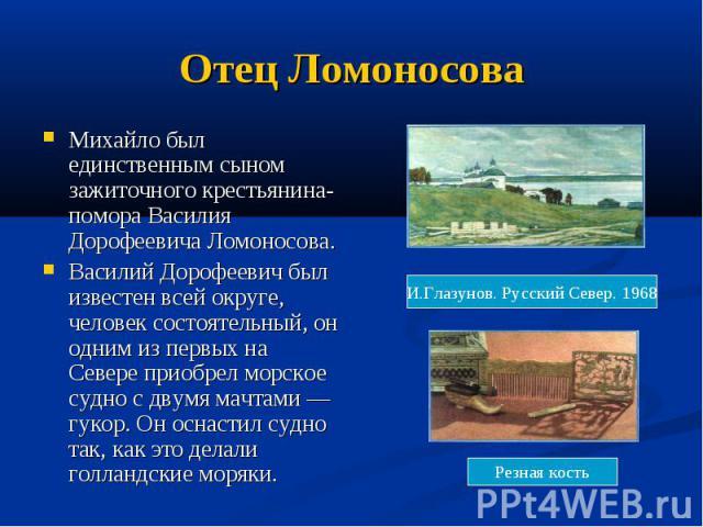 Отец Ломоносова Михайло был единственным сыном зажиточного крестьянина-помора Василия Дорофеевича Ломоносова. Василий Дорофеевич был известен всей округе, человек состоятельный, он одним из первых на Севере приобрел морское судно с двумя мачтами — г…