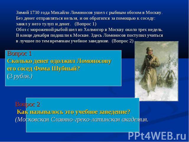 Зимой 1730 года Михайло Ломоносов ушел с рыбным обозом в Москву. Без денег отправляться нельзя, и он обратился за помощью к соседу: занял у него тулуп и денег. (Вопрос 1)Обоз с мороженой рыбой шел из Холмогор в Москву около трех недель. В конце дека…