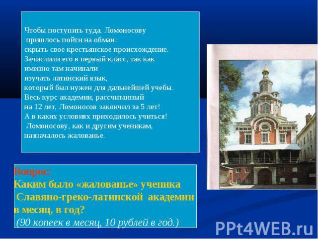 Чтобы поступить туда, Ломоносову пришлось пойти на обман: скрыть свое крестьянское происхождение.Зачислили его в первый класс, так как именно там начинали изучать латинский язык, который был нужен для дальнейшей учебы.Весь курс академии, рассчитанны…