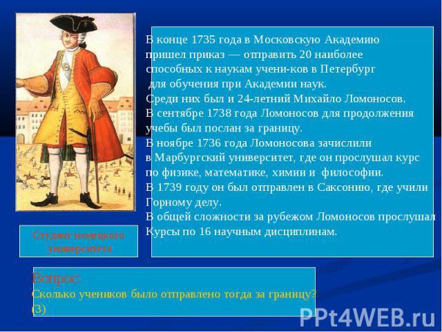 В конце 1735 года в Московскую Академию пришел приказ — отправить 20 наиболееспособных к наукам учеников в Петербург для обучения при Академии наук. Среди них был и 24-летний Михайло Ломоносов.В сентябре 1738 года Ломоносов для продолжения учебы был…