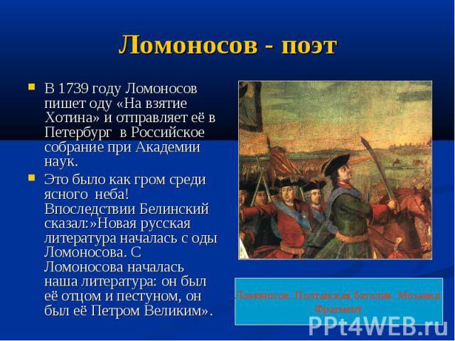 Ломоносов - поэт В 1739 году Ломоносов пишет оду «На взятие Хотина» и отправляет её в Петербург в Российское собрание при Академии наук.Это было как гром среди ясного неба! Впоследствии Белинский сказал:»Новая русская литература началась с оды Ломон…