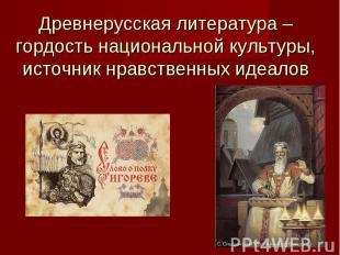 Древнерусская литература – гордость национальной культуры,источник нравственных