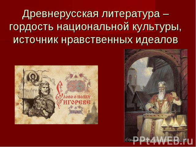 Древнерусская литература – гордость национальной культуры,источник нравственных идеалов