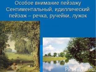 Особое внимание пейзажуСентиментальный, идиллический пейзаж – речка, ручейки, лу