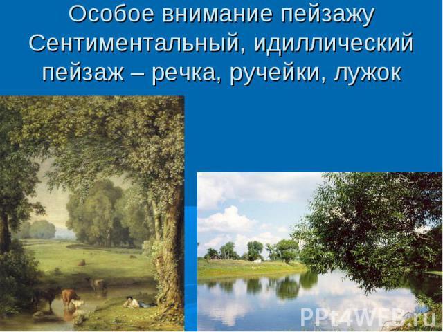Особое внимание пейзажуСентиментальный, идиллический пейзаж – речка, ручейки, лужок