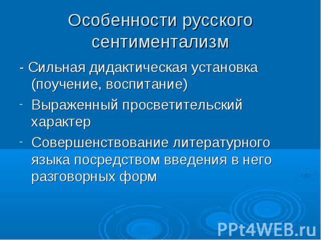 Особенности русского сентиментализм - Сильная дидактическая установка (поучение, воспитание)Выраженный просветительский характерСовершенствование литературного языка посредством введения в него разговорных форм