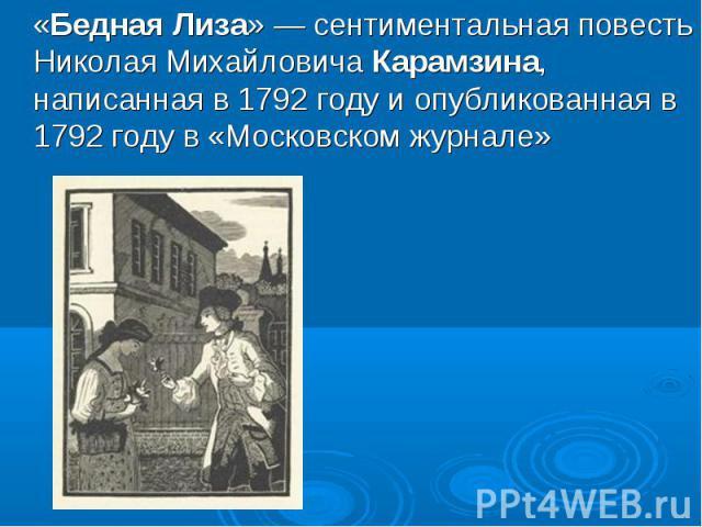 «Бедная Лиза» — сентиментальная повесть Николая Михайловича Карамзина, написанная в 1792 году и опубликованная в 1792 году в «Московском журнале»