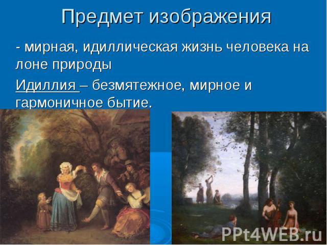 Предмет изображения - мирная, идиллическая жизнь человека на лоне природы Идиллия – безмятежное, мирное и гармоничное бытие.