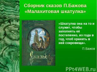 Сборник сказов П.Бажова«Малахитовая шкатулка» «Шкатулка она на то и служит, чтоб