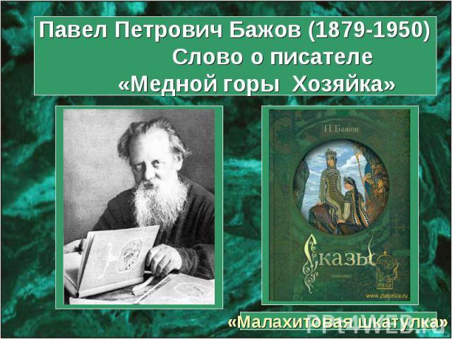 Павел Петрович Бажов (1879-1950) Слово о писателе «Медной горы Хозяйка» «Малахитовая шкатулка»