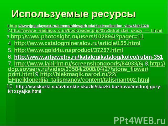 Используемые ресурсы 1.http ://wwwjpg.playcast.ru/communities/priroda/?act=collection_view&id=1328 2.http://www.e-reading.org.ua/bookreader.php/3853/Ural'skie_skazy_—_I.html 3.http://www.photosight.ru/users/102894/?pager=11 4. http://www.catalogmine…