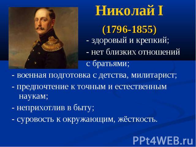 Николай I (1796-1855) - здоровый и крепкий; - нет близких отношений с братьями;- военная подготовка с детства, милитарист;- предпочтение к точным и естественным наукам;- неприхотлив в быту;- суровость к окружающим, жёсткость.