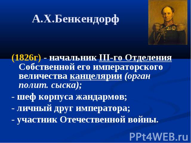 А.Х.Бенкендорф (1826г) - начальник III-го Отделения Собственной его императорского величества канцелярии (орган полит. сыска);- шеф корпуса жандармов;- личный друг императора; - участник Отечественной войны.
