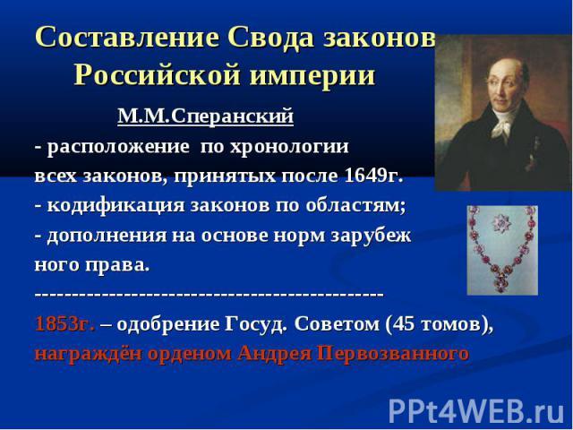 Составление Свода законов Российской империи М.М.Сперанский- расположение по хронологиивсех законов, принятых после 1649г.- кодификация законов по областям;- дополнения на основе норм зарубежного права.-----------------------------------------------…