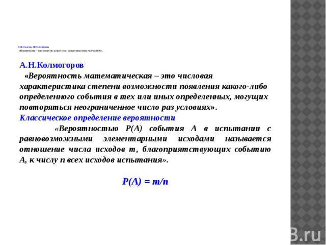 С.И.Ожегов, Н.Ю.Шведова «Вероятность – возможность исполнения, осуществимости чего-нибудь». А.Н.Колмогоров «Вероятность математическая – это числовая характеристика степени возможности появления какого-либо определенного события в тех или иных опред…