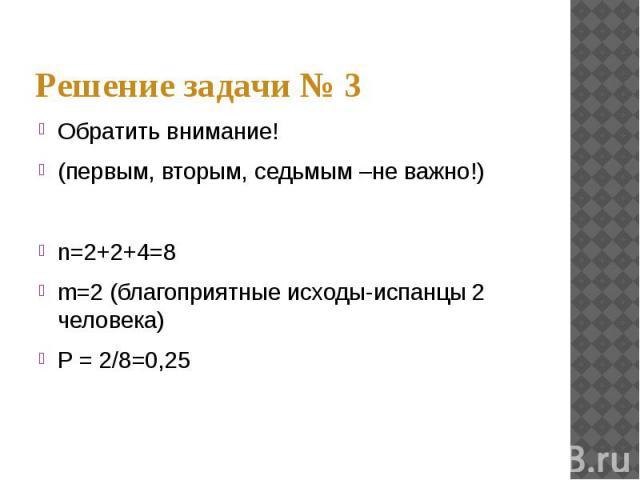 Обратить внимание! (первым, вторым, седьмым –не важно!)n=2+2+4=8m=2 (благоприятные исходы-испанцы 2 человека)Р = 2/8=0,25