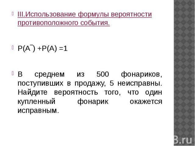 III.Использование формулы вероятности противоположного события.Р(А‾) +Р(А) =1В среднем из 500 фонариков, поступивших в продажу, 5 неисправны. Найдите вероятность того, что один купленный фонарик окажется исправным.