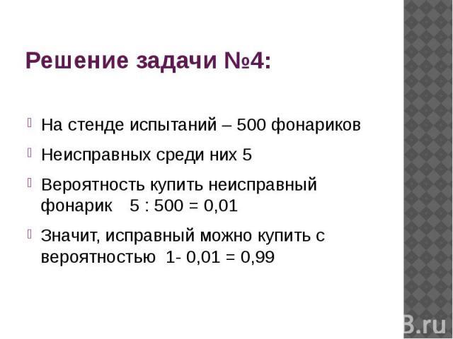 На стенде испытаний – 500 фонариковНеисправных среди них 5Вероятность купить неисправный фонарик 5 : 500 = 0,01Значит, исправный можно купить с вероятностью 1- 0,01 = 0,99