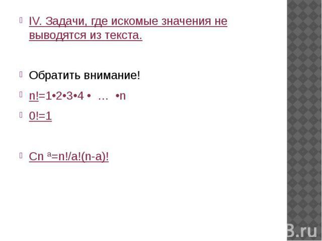IV. Задачи, где искомые значения не выводятся из текста.Обратить внимание! n!=1•2•3•4 • … •n0!=1Cn ª=n!/а!(n-а)!