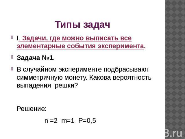 I. Задачи, где можно выписать все элементарные события эксперимента.Задача №1.В случайном эксперименте подбрасывают симметричную монету. Какова вероятность выпадения решки? Решение: n =2 m=1 P=0,5