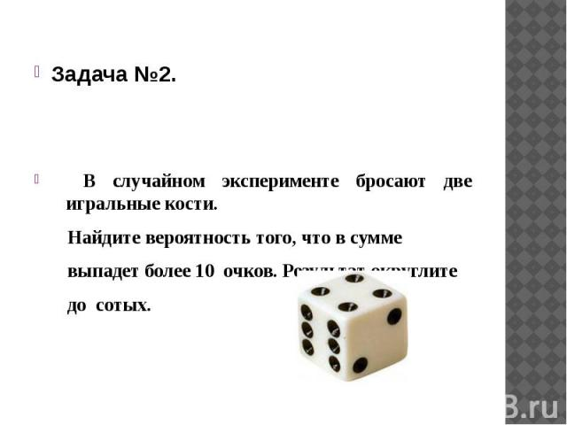 Задача №2. В случайном эксперименте бросают две игральные кости. Найдите вероятность того, что в сумме выпадет более 10 очков. Результат округлите до сотых.