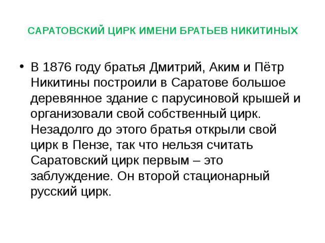 В 1876 году братья Дмитрий, Аким и Пётр Никитины построили в Саратове большое деревянное здание с парусиновой крышей и организовали свой собственный цирк. Незадолго до этого братья открыли свой цирк в Пензе, так что нельзя считать Саратовский цирк п…
