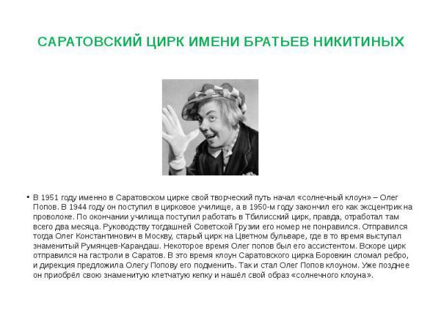 САРАТОВСКИЙ ЦИРК ИМЕНИ БРАТЬЕВ НИКИТИНЫХ В 1951 году именно в Саратовском цирке свой творческий путь начал «солнечный клоун» – Олег Попов. В 1944 году он поступил в цирковое училище, а в 1950-м году закончил его как эксцентрик на проволоке. По оконч…