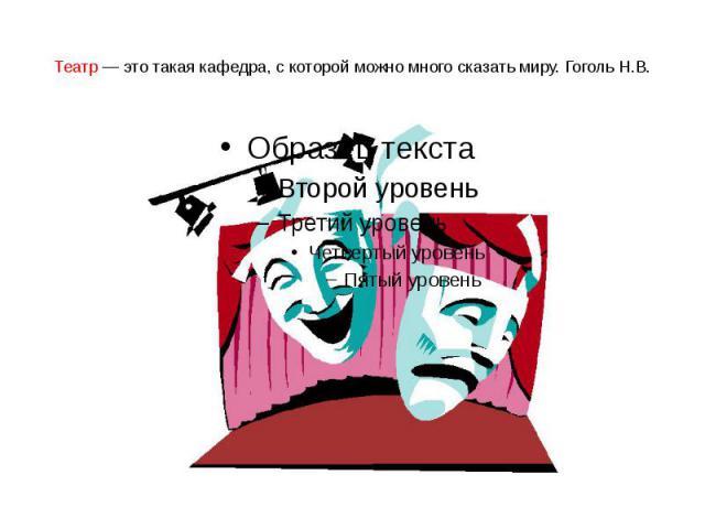 Театр — это такая кафедра, с которой можно много сказать миру. Гоголь Н.В.