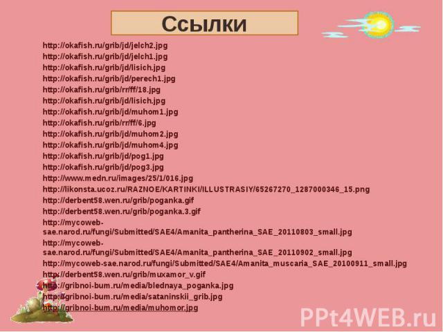 Ссылки http://okafish.ru/grib/jd/jelch2.jpghttp://okafish.ru/grib/jd/jelch1.jpghttp://okafish.ru/grib/jd/lisich.jpghttp://okafish.ru/grib/jd/perech1.jpghttp://okafish.ru/grib/rr/ff/18.jpghttp://okafish.ru/grib/jd/lisich.jpghttp://okafish.ru/grib/jd/…