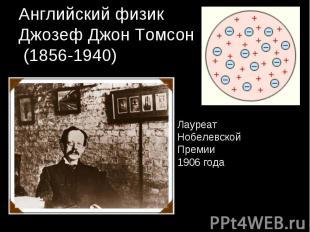 Английский физикДжозеф Джон Томсон (1856-1940) ЛауреатНобелевской Премии1906 год