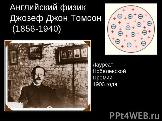 Английский физикДжозеф Джон Томсон (1856-1940) ЛауреатНобелевской Премии1906 года