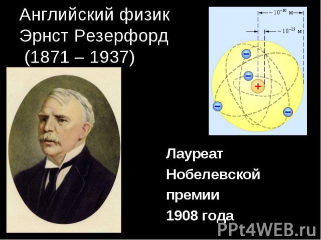 Английский физикЭрнст Резерфорд (1871 – 1937) Лауреат Нобелевскойпремии1908 года