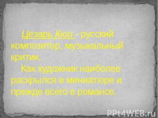 Цезарь Кюи - русский композитор, музыкальный критик. Как художник наиболее раскр