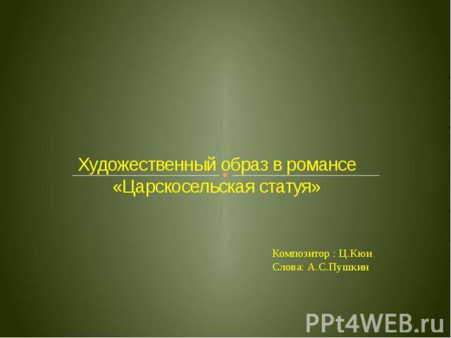 Художественный образ в романсе «Царскосельская статуя» Композитор : Ц.КюиСлова: А.С.Пушкин