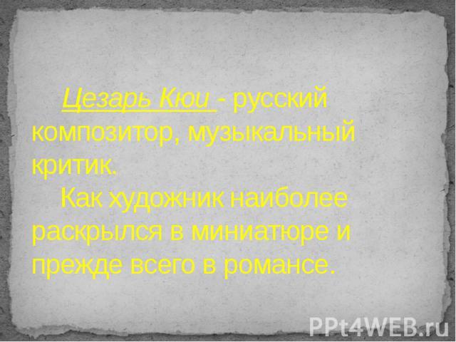 Цезарь Кюи - русский композитор, музыкальный критик. Как художник наиболее раскрылся в миниатюре и прежде всего в романсе.