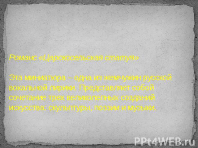 Романс «Царскосельская статуя»Эта миниатюра – одна из жемчужин русской вокальной лирики. Представляет собой сочетание трех великолепных созданий искусства: скульптуры, поэзии и музыки.