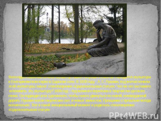 Воссоздал памятник печали скульптор Павел Петрович Соколов. Находится скульптура в Екатерининском парке в Царском селе. В 1830 году А. С. Пушкин, под впечатлением этой скульптуры, пишет стихотворение «Царскосельская статуя». Что же его заставило всп…