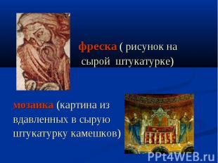 фреска ( рисунок на сырой штукатурке) мозаика (картина извдавленных в сыруюштука
