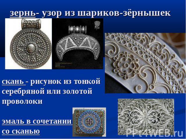 зернь- узор из шариков-зёрнышек скань - рисунок из тонкой серебряной или золотой проволокиэмаль в сочетании со сканью